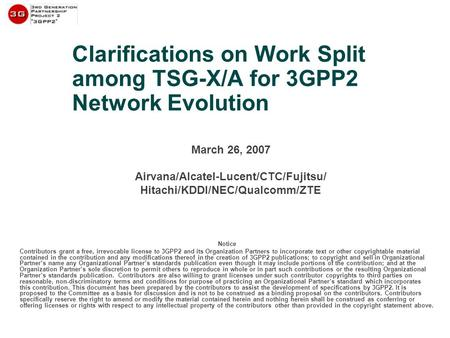 Clarifications on Work Split among TSG-X/A for 3GPP2 Network Evolution March 26, 2007 Airvana/Alcatel-Lucent/CTC/Fujitsu/ Hitachi/KDDI/NEC/Qualcomm/ZTE.