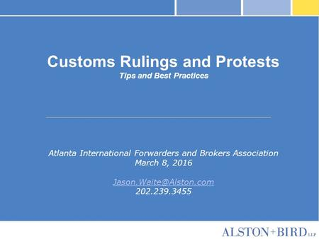 Customs Rulings and Protests Tips and Best Practices Atlanta International Forwarders and Brokers Association March 8, 2016 202.239.3455.