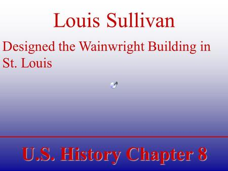 U.S. History Chapter 8 Louis Sullivan Designed the Wainwright Building in St. Louis.