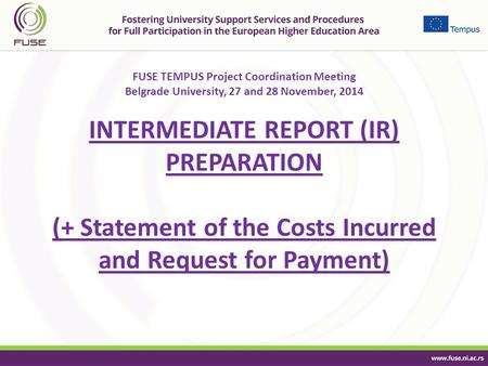 FUSE TEMPUS Project Coordination Meeting Belgrade University, 27 and 28 November, 2014 INTERMEDIATE REPORT (IR) PREPARATION (+ Statement of the Costs Incurred.