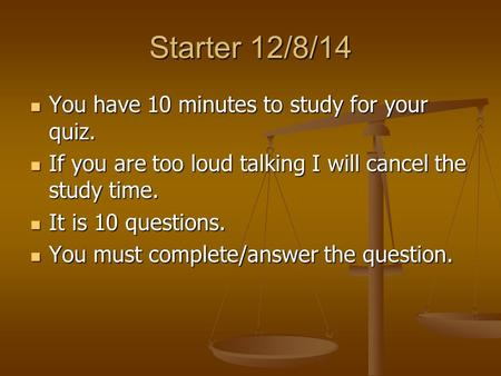 Starter 12/8/14 You have 10 minutes to study for your quiz. You have 10 minutes to study for your quiz. If you are too loud talking I will cancel the study.