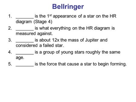 Bellringer 1._______ is the 1 st appearance of a star on the HR diagram (Stage 4) 2._______ is what everything on the HR diagram is measured against. 3._______.