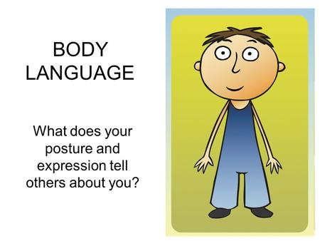 BODY LANGUAGE What does your posture and expression tell others about you?