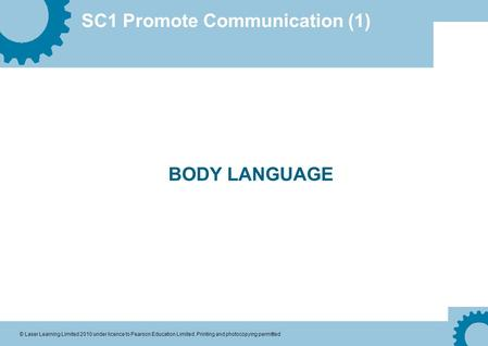 SC1 Promote Communication (1) © Laser Learning Limited 2010 under licence to Pearson Education Limited. Printing and photocopying permitted BODY LANGUAGE.