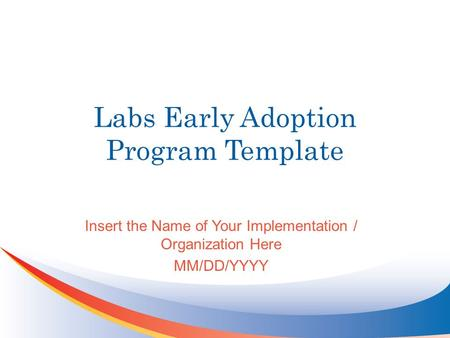 Labs Early Adoption Program Template Insert the Name of Your Implementation / Organization Here MM/DD/YYYY.