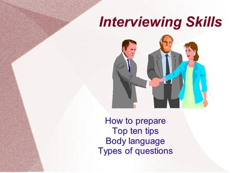 Interviewing Skills How to prepare Top ten tips Body language Types of questions.