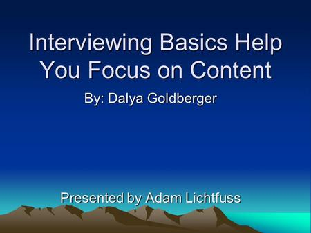 Interviewing Basics Help You Focus on Content By: Dalya Goldberger Presented by Adam Lichtfuss.