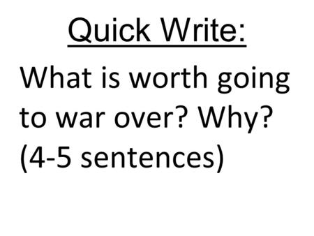 Quick Write: What is worth going to war over? Why? (4-5 sentences)