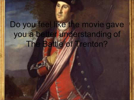 Do you feel like the movie gave you a better understanding of The Battle of Trenton?
