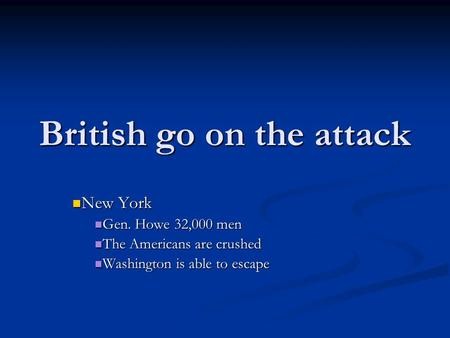 British go on the attack New York New York Gen. Howe 32,000 men Gen. Howe 32,000 men The Americans are crushed The Americans are crushed Washington is.