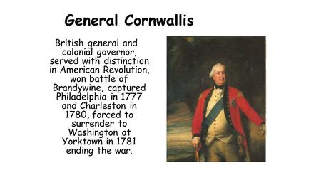 General Cornwallis British general and colonial governor, served with distinction in American Revolution, won battle of Brandywine, captured Philadelphia.