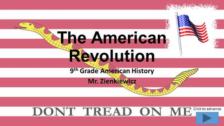 The American Revolution 9 th Grade American History Mr. Zienkiewicz Click to advance.