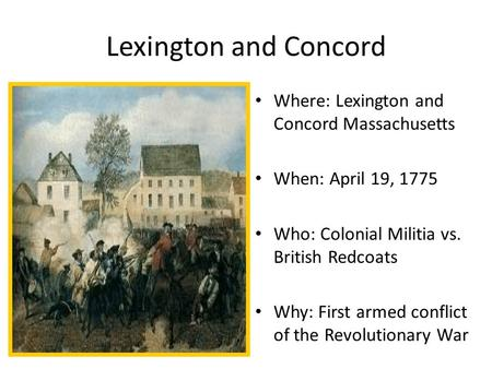 Lexington and Concord Where: Lexington and Concord Massachusetts When: April 19, 1775 Who: Colonial Militia vs. British Redcoats Why: First armed conflict.