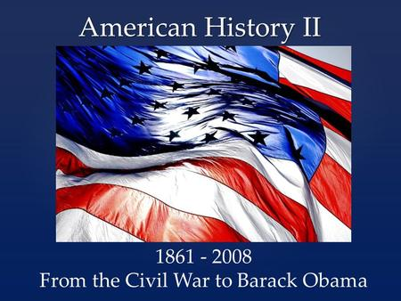 American History II 1861 - 2008 From the Civil War to Barack Obama.