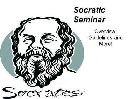 Socratic Seminar Overview, Guidelines and More!. A Brief History Socrates, a philosopher born in Athens in 469 BC, developed a method of discussion known.