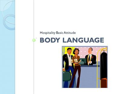BODY LANGUAGE Hospitality Basic Attitude. Negative Body Language → Slumped posture → Cracking fingers → Walking quickly → One raised eyebrow when listening.