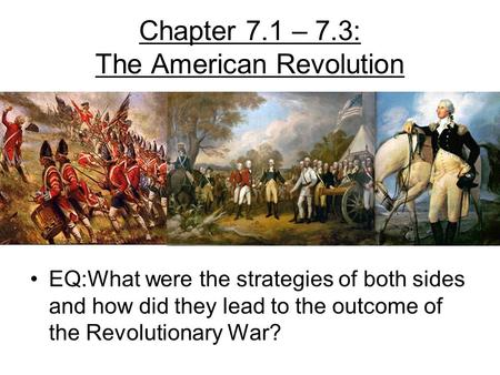 Chapter 7.1 – 7.3: The American Revolution EQ:What were the strategies of both sides and how did they lead to the outcome of the Revolutionary War?