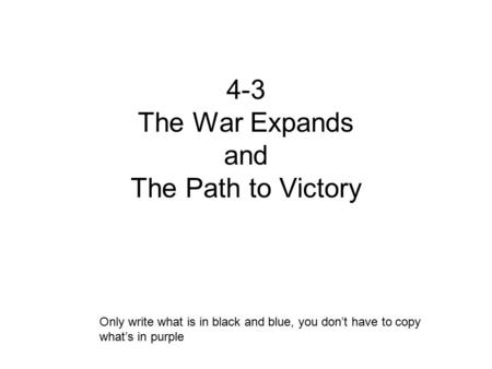 4-3 The War Expands and The Path to Victory Only write what is in black and blue, you don't have to copy what's in purple.