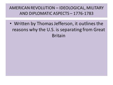 AMERICAN REVOLUTION – IDEOLOGICAL, MILITARY AND DIPLOMATIC ASPECTS – 1776-1783 Written by Thomas Jefferson, it outlines the reasons why the U.S. is separating.