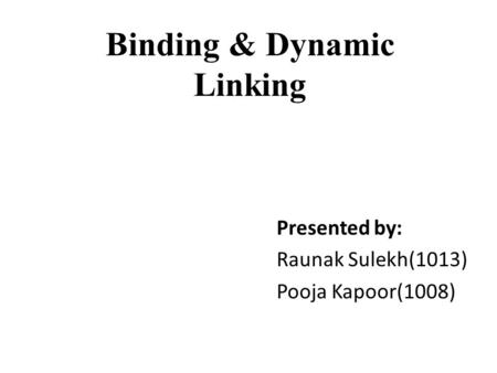 Binding & Dynamic Linking Presented by: Raunak Sulekh(1013) Pooja Kapoor(1008)