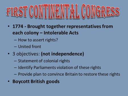 1774 - Brought together representatives from each colony – Intolerable Acts – How to assert rights? – United front 3 objectives: (not independence) – Statement.