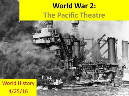 World War 2: The Pacific Theatre World History 4/25/16.