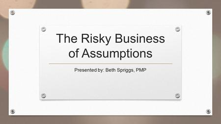 The Risky Business of Assumptions Presented by: Beth Spriggs, PMP.