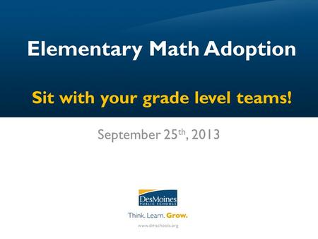 Elementary Math Adoption Sit with your grade level teams! September 25 th, 2013.