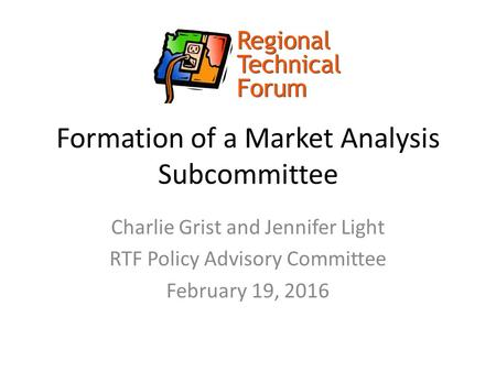 Formation of a Market Analysis Subcommittee Charlie Grist and Jennifer Light RTF Policy Advisory Committee February 19, 2016.