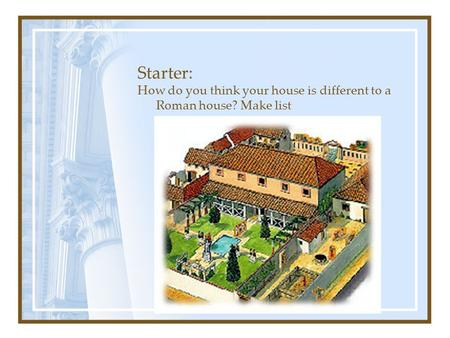 Starter: How do you think your house is different to a Roman house? Make list.