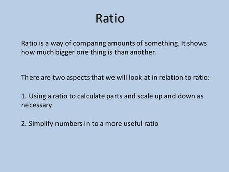 Ratio Ratio is a way of comparing amounts of something. It shows how much bigger one thing is than another. There are two aspects that we will look at.