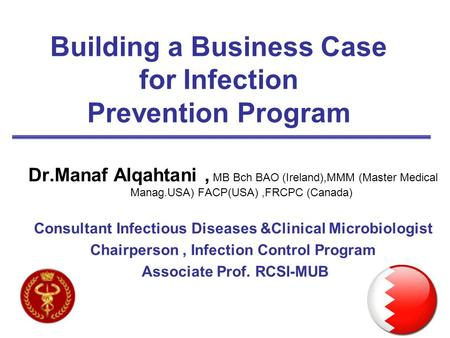 Building a Business Case for Infection Prevention Program Dr.Manaf Alqahtani, MB Bch BAO (Ireland),MMM (Master Medical Manag.USA) FACP(USA),FRCPC (Canada)