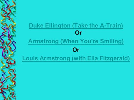 Duke Ellington (Take the A-Train) Duke Ellington (Take the A-Train) Or Armstrong (When You're Smiling) Or Louis Armstrong (with Ella Fitzgerald)