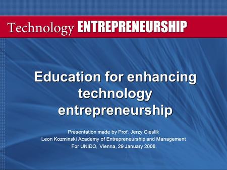 Education for enhancing technology entrepreneurship Presentation made by Prof. Jerzy Cieslik Leon Kozminski Academy of Entrepreneurship and Management.