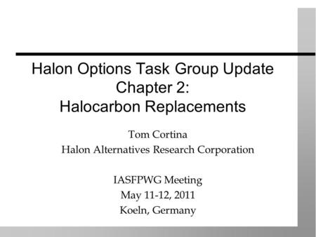 Halon Options Task Group Update Chapter 2: Halocarbon Replacements Tom Cortina Halon Alternatives Research Corporation IASFPWG Meeting May 11-12, 2011.