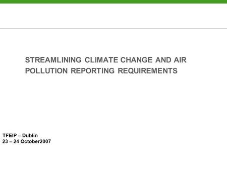 STREAMLINING CLIMATE CHANGE AND AIR POLLUTION REPORTING REQUIREMENTS TFEIP – Dublin 23 – 24 October2007.