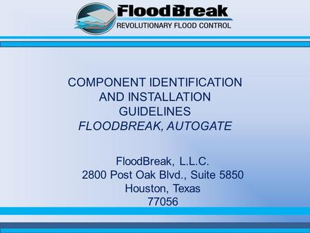 COMPONENT IDENTIFICATION AND INSTALLATION GUIDELINES FLOODBREAK, AUTOGATE FloodBreak, L.L.C. 2800 Post Oak Blvd., Suite 5850 Houston, Texas 77056.