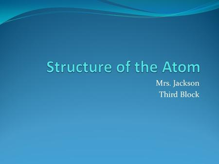 Mrs. Jackson Third Block. Standard PS.2 The student will demonstrate an understanding of the structure and properties of atoms.