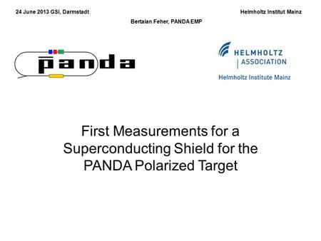 24 June 2013 GSI, Darmstadt Helmholtz Institut Mainz Bertalan Feher, PANDA EMP First Measurements for a Superconducting Shield for the PANDA Polarized.