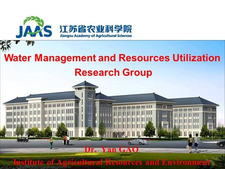 Dr. Yan GAO Institute of Agricultural Resources and Environment Water Management and Resources Utilization Research Group.
