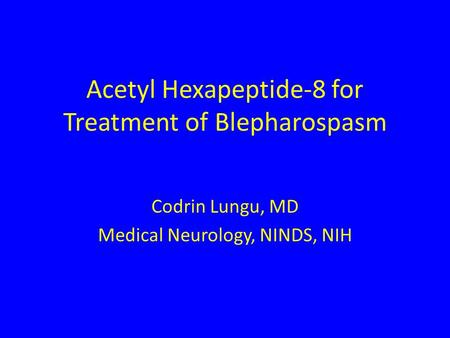 Acetyl Hexapeptide-8 for Treatment of Blepharospasm Codrin Lungu, MD Medical Neurology, NINDS, NIH.