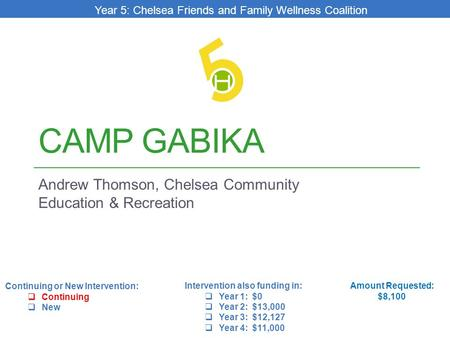 CAMP GABIKA Andrew Thomson, Chelsea Community Education & Recreation Amount Requested: $8,100 Intervention also funding in:  Year 1: $0  Year 2: $13,000.