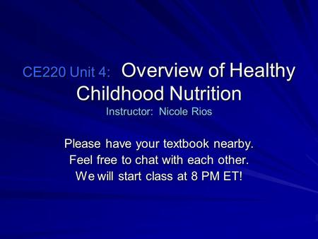 CE220 Unit 4: Overview of Healthy Childhood Nutrition Instructor: Nicole Rios Please have your textbook nearby. Feel free to chat with each other. We will.