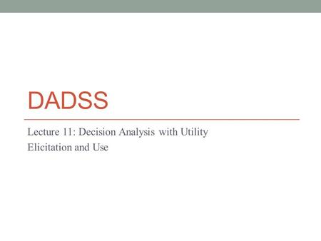 DADSS Lecture 11: Decision Analysis with Utility Elicitation and Use.