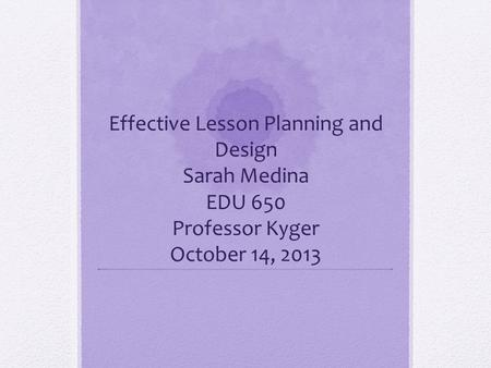 Effective Lesson Planning and Design Sarah Medina EDU 650 Professor Kyger October 14, 2013.