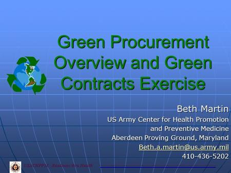 Green Procurement Overview and Green Contracts Exercise Beth Martin US Army Center for Health Promotion and Preventive Medicine and Preventive Medicine.