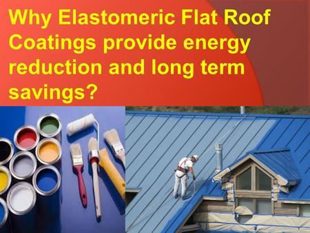 Why Elastomeric Flat Roof Coatings provide energy reduction and long term savings?