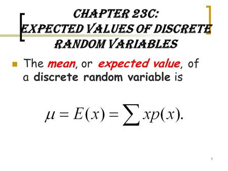 Chapter 23C: Expected Values of Discrete Random Variables The mean, or expected value, of a discrete random variable is 1.