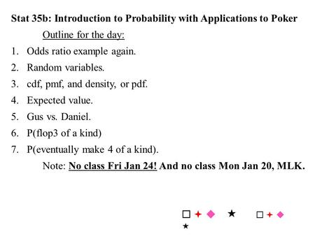 Stat 35b: Introduction to Probability with Applications to Poker Outline for the day: 1.Odds ratio example again. 2.Random variables. 3.cdf, pmf, and density,