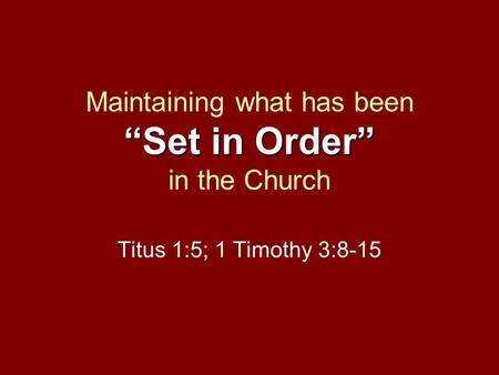 """Set in Order"" Maintaining what has been ""Set in Order"" in the Church Titus 1:5; 1 Timothy 3:8-15."